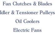 Fan Clutches & Blades  Idler & Tensioner Pulleys  Oil Coolers  Electric Fans