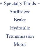 ~ Specialty Fluids ~  Antifreeze  Brake  Hydraulic  Transmission  Motor
