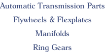 Automatic Transmission Parts  Flywheels & Flexplates  Manifolds  Ring Gears