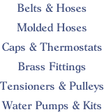 Belts & Hoses  Molded Hoses  Caps & Thermostats  Brass Fittings  Tensioners & Pulleys  Water Pumps & Kits