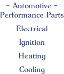 ~ Automotive ~ Performance Parts  Electrical  Ignition  Heating  Cooling