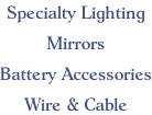 Specialty Lighting  Mirrors  Battery Accessories  Wire & Cable