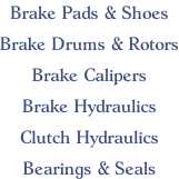Brake Pads & Shoes  Brake Drums & Rotors  Brake Calipers  Brake Hydraulics  Clutch Hydraulics  Bearings & Seals