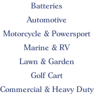 Batteries  Automotive  Motorcycle & Powersport  Marine & RV  Lawn & Garden  Golf Cart  Commercial & Heavy Duty