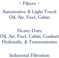 ~ Filters ~  Automotive & Light Truck Oil, Air, Fuel, Cabin    Heavy Duty Oil, Air, Fuel, Cabin, Coolant Hydraulic, & Transmission    Industrial Filtration