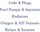 Coils & Plugs  Fuel Pumps & Injectors  Radiators  Oxygen & A/F Sensors  Relays & Sensors