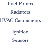 Fuel Pumps  Radiators  HVAC Components  Ignition  Sensors