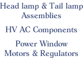Head lamp & Tail lamp Assemblies  HV AC Components  Power Window Motors & Regulators
