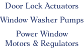 Door Lock Actuators  Window Washer Pumps  Power Window Motors & Regulators