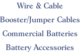 Wire & Cable  Booster/Jumper Cables  Commercial Batteries  Battery Accessories